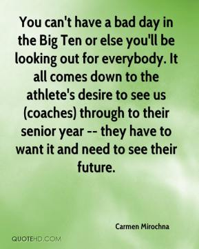Carmen Mirochna - You can't have a bad day in the Big Ten or else you'll be looking out for everybody. It all comes down to the athlete's desire to see us (coaches) through to their senior year -- they have to want it and need to see their future.