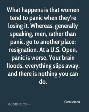 Carol Mann - What happens is that women tend to panic when they're losing it. Whereas, generally speaking, men, rather than panic, go to another place: resignation. At a U.S. Open, panic is worse. Your brain floods, everything slips away, and there is nothing you can do.