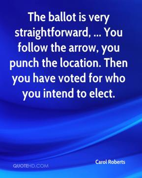 Carol Roberts - The ballot is very straightforward, ... You follow the arrow, you punch the location. Then you have voted for who you intend to elect.