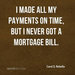 Carol S. Rebello - I made all my payments on time, but I never got a mortgage bill.