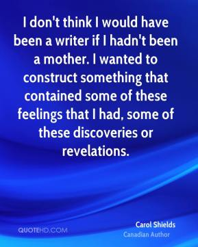 Carol Shields - I don't think I would have been a writer if I hadn't been a mother. I wanted to construct something that contained some of these feelings that I had, some of these discoveries or revelations.