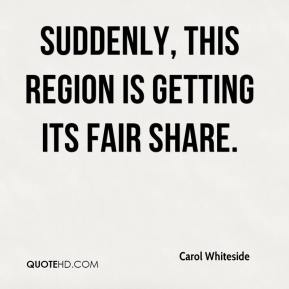 Carol Whiteside - Suddenly, this region is getting its fair share.
