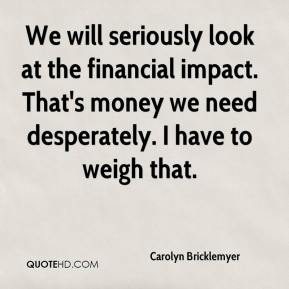 Carolyn Bricklemyer - We will seriously look at the financial impact. That's money we need desperately. I have to weigh that.