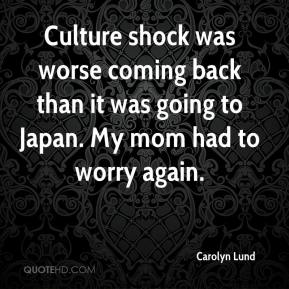 Carolyn Lund - Culture shock was worse coming back than it was going to Japan. My mom had to worry again.