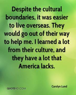 Carolyn Lund - Despite the cultural boundaries, it was easier to live overseas. They would go out of their way to help me. I learned a lot from their culture, and they have a lot that America lacks.