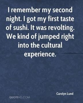 Carolyn Lund - I remember my second night. I got my first taste of sushi. It was revolting. We kind of jumped right into the cultural experience.