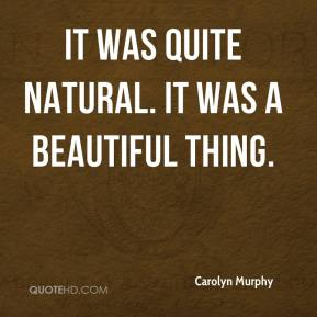 Carolyn Murphy - It was quite natural. It was a beautiful thing.