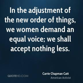 Carrie Chapman Catt - In the adjustment of the new order of things, we women demand an equal voice; we shall accept nothing less.