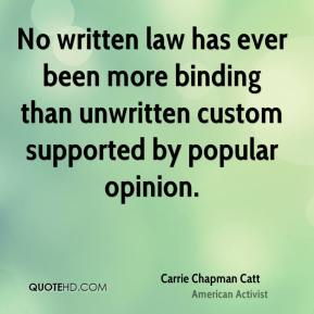 Carrie Chapman Catt - No written law has ever been more binding than unwritten custom supported by popular opinion.