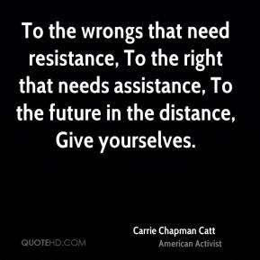 To the wrongs that need resistance, To the right that needs assistance, To the future in the distance, Give yourselves.