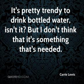 Carrie Lewis - It's pretty trendy to drink bottled water, isn't it? But I don't think that it's something that's needed.