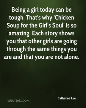Catherine Lee - Being a girl today can be tough. That's why 'Chicken Soup for the Girl's Soul' is so amazing. Each story shows you that other girls are going through the same things you are and that you are not alone.