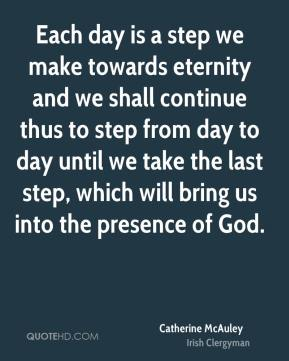 Each day is a step we make towards eternity and we shall continue thus to step from day to day until we take the last step, which will bring us into the presence of God.