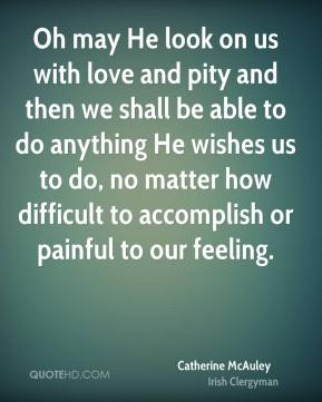 Oh may He look on us with love and pity and then we shall be able to do anything He wishes us to do, no matter how difficult to accomplish or painful to our feeling.