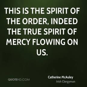 This is the spirit of the Order, indeed the true spirit of Mercy flowing on us.