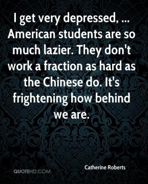 Catherine Roberts - I get very depressed, ... American students are so much lazier. They don't work a fraction as hard as the Chinese do. It's frightening how behind we are.