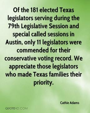Cathie Adams - Of the 181 elected Texas legislators serving during the 79th Legislative Session and special called sessions in Austin, only 11 legislators were commended for their conservative voting record. We appreciate those legislators who made Texas families their priority.