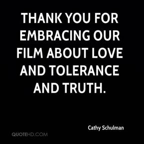 Cathy Schulman - Thank you for embracing our film about love and tolerance and truth.