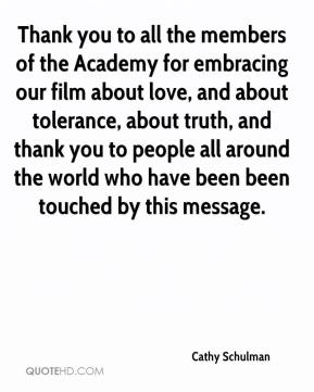 Cathy Schulman - Thank you to all the members of the Academy for embracing our film about love, and about tolerance, about truth, and thank you to people all around the world who have been been touched by this message.
