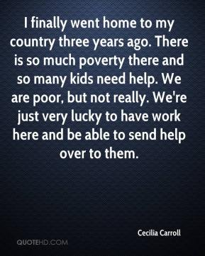 I finally went home to my country three years ago. There is so much poverty there and so many kids need help. We are poor, but not really. We're just very lucky to have work here and be able to send help over to them.