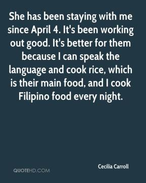 She has been staying with me since April 4. It's been working out good. It's better for them because I can speak the language and cook rice, which is their main food, and I cook Filipino food every night.