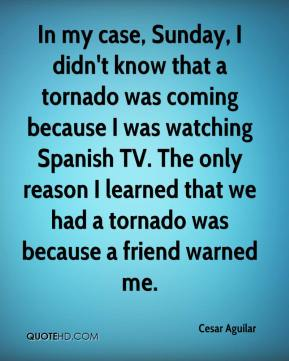 Cesar Aguilar - In my case, Sunday, I didn't know that a tornado was coming because I was watching Spanish TV. The only reason I learned that we had a tornado was because a friend warned me.