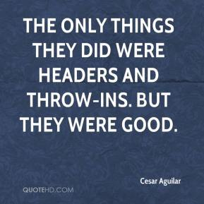 Cesar Aguilar - The only things they did were headers and throw-ins. But they were good.