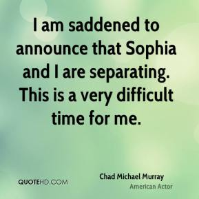 Chad Michael Murray - I am saddened to announce that Sophia and I are separating. This is a very difficult time for me.