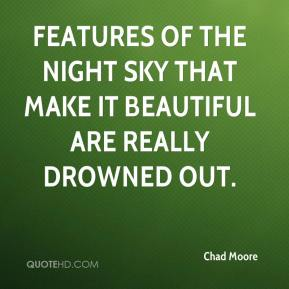 Chad Moore - Features of the night sky that make it beautiful are really drowned out.