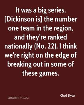 Chad Slyter - It was a big series. [Dickinson is] the number one team in the region, and they're ranked nationally (No. 22). I think we're right on the edge of breaking out in some of these games.
