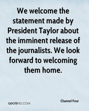 Channel Four - We welcome the statement made by President Taylor about the imminent release of the journalists. We look forward to welcoming them home.