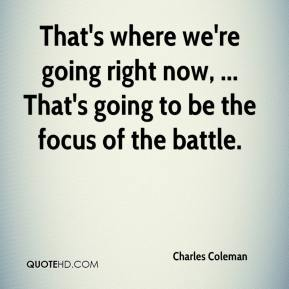 Charles Coleman - That's where we're going right now, ... That's going to be the focus of the battle.