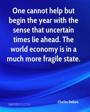 Charles Dallara - One cannot help but begin the year with the sense that uncertain times lie ahead. The world economy is in a much more fragile state.