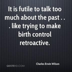Charles Erwin Wilson - It is futile to talk too much about the past . . . like trying to make birth control retroactive.