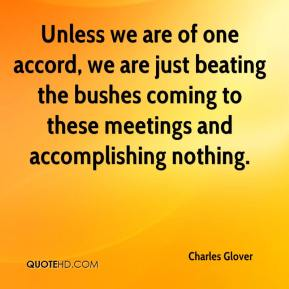 Charles Glover - Unless we are of one accord, we are just beating the bushes coming to these meetings and accomplishing nothing.