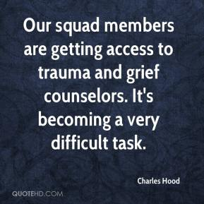Charles Hood - Our squad members are getting access to trauma and grief counselors. It's becoming a very difficult task.