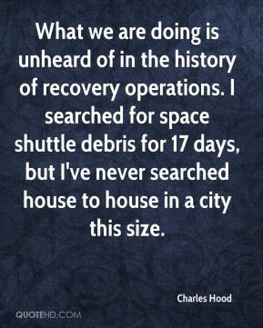 Charles Hood - What we are doing is unheard of in the history of recovery operations. I searched for space shuttle debris for 17 days, but I've never searched house to house in a city this size.