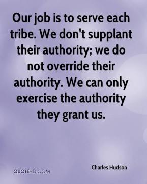 Charles Hudson - Our job is to serve each tribe. We don't supplant their authority; we do not override their authority. We can only exercise the authority they grant us.