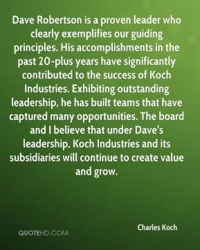 Charles Koch - Dave Robertson is a proven leader who clearly exemplifies our guiding principles. His accomplishments in the past 20-plus years have significantly contributed to the success of Koch Industries. Exhibiting outstanding leadership, he has built teams that have captured many opportunities. The board and I believe that under Dave's leadership, Koch Industries and its subsidiaries will continue to create value and grow.