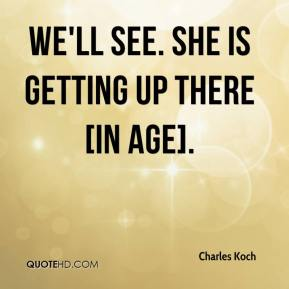 We'll see. She is getting up there [in age].
