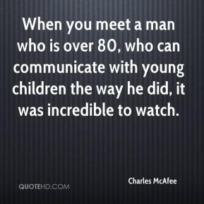 Charles McAfee - When you meet a man who is over 80, who can communicate with young children the way he did, it was incredible to watch.