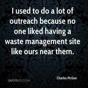 Charles McGee - I used to do a lot of outreach because no one liked having a waste management site like ours near them.