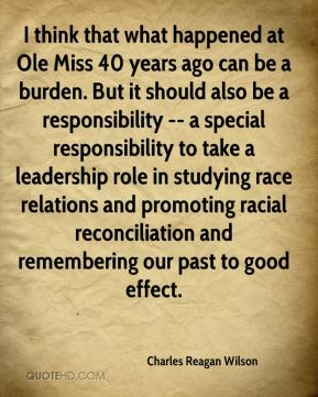 Charles Reagan Wilson - I think that what happened at Ole Miss 40 years ago can be a burden. But it should also be a responsibility -- a special responsibility to take a leadership role in studying race relations and promoting racial reconciliation and remembering our past to good effect.