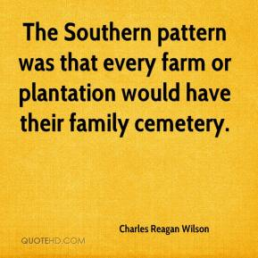 Charles Reagan Wilson - The Southern pattern was that every farm or plantation would have their family cemetery.