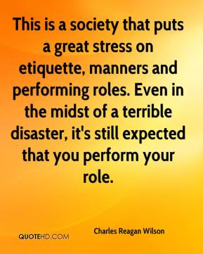 Charles Reagan Wilson - This is a society that puts a great stress on etiquette, manners and performing roles. Even in the midst of a terrible disaster, it's still expected that you perform your role.