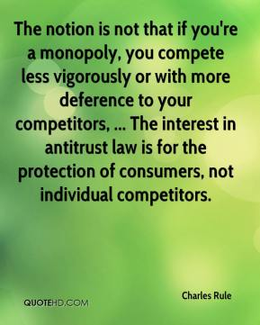 Charles Rule - The notion is not that if you're a monopoly, you compete less vigorously or with more deference to your competitors, ... The interest in antitrust law is for the protection of consumers, not individual competitors.