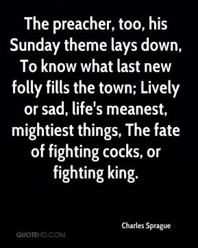 The preacher, too, his Sunday theme lays down, To know what last new folly fills the town; Lively or sad, life's meanest, mightiest things, The fate of fighting cocks, or fighting king.