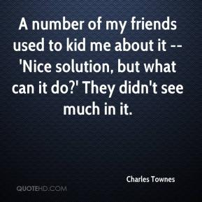 Charles Townes - A number of my friends used to kid me about it -- 'Nice solution, but what can it do?' They didn't see much in it.