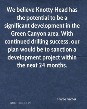 Charlie Fischer - We believe Knotty Head has the potential to be a significant development in the Green Canyon area. With continued drilling success, our plan would be to sanction a development project within the next 24 months.