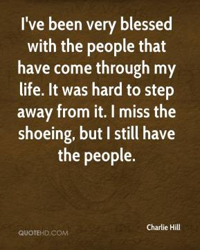 Charlie Hill - I've been very blessed with the people that have come through my life. It was hard to step away from it. I miss the shoeing, but I still have the people.